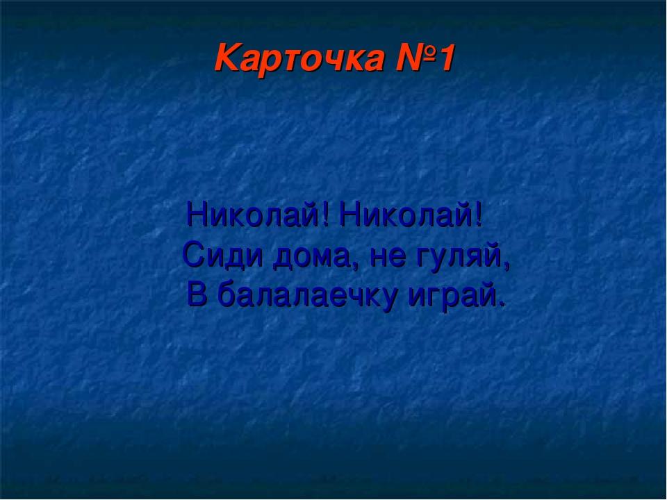 Карточка №1 Николай! Николай! Сиди дома, не гуляй, В балалаечку играй.