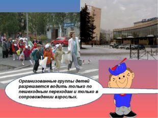 Ор Организованные группы детей разрешается водить только по пешеходным перехо
