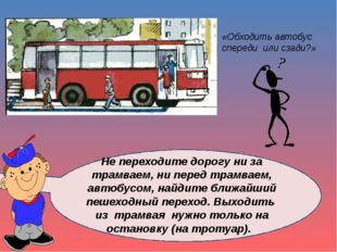 Не переходите дорогу ни за трамваем, ни перед трамваем, автобусом, найдите б
