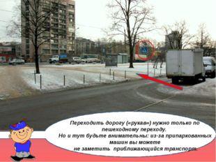 Переходить дорогу («рукав») нужно только по пешеходному переходу. Но и тут б