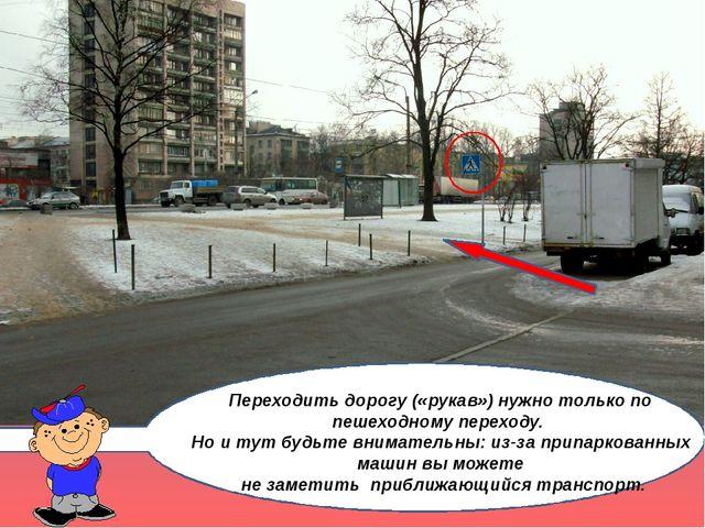 Переходить дорогу («рукав») нужно только по пешеходному переходу. Но и тут б...