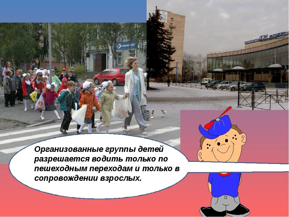 Ор Организованные группы детей разрешается водить только по пешеходным перехо...