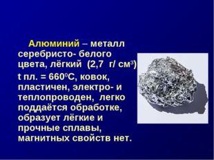 Алюминий – металл серебристо- белого цвета, лёгкий (2,7 г/ см3), t пл. = 660