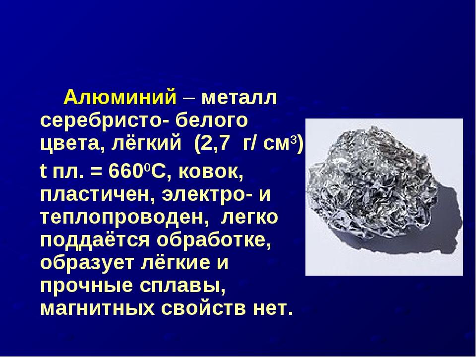 Алюминий – металл серебристо- белого цвета, лёгкий (2,7 г/ см3), t пл. = 660...