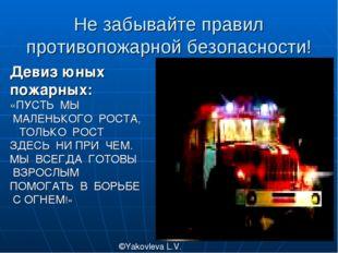 Не забывайте правил противопожарной безопасности! ©Yakovleva L.V. Девиз юных