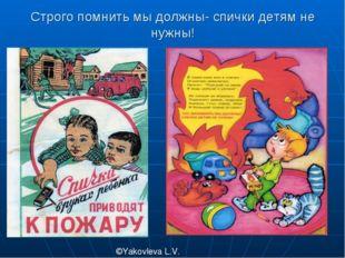 Строго помнить мы должны- спички детям не нужны! ©Yakovleva L.V.
