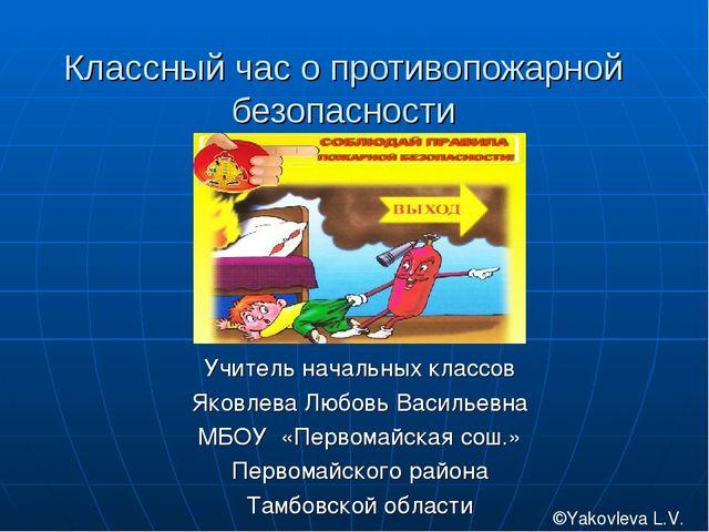 Классный час о противопожарной безопасности Учитель начальных классов Яковлев...