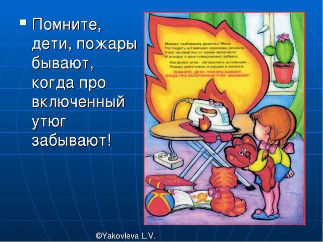 Помните, дети, пожары бывают, когда про включенный утюг забывают! ©Yakovleva...