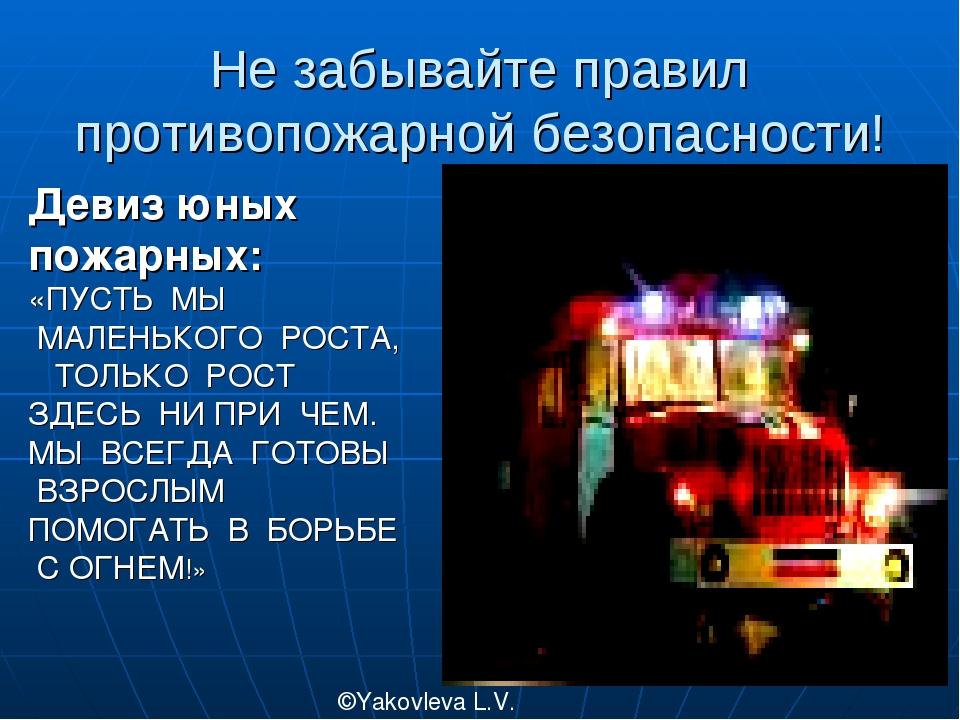 Не забывайте правил противопожарной безопасности! ©Yakovleva L.V. Девиз юных...