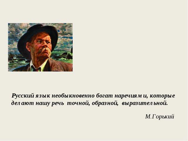 Русский язык необыкновенно богат наречиями, которые делают нашу речь точной...