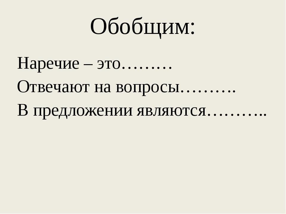 Обобщим: Наречие – это……… Отвечают на вопросы………. В предложении являются………..