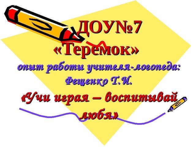 ДОУ№7 «Теремок» опыт работы учителя-логопеда: Фещенко Т.И. «Учи играя – восп...