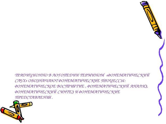ТРАДИЦИОННО В ЛОГОПЕДИИ ТЕРМИНОМ «ФОНЕМАТИЧЕСКИЙ СЛУХ» ОБОЗНАЧАЮТ ФОНЕМАТИЧЕС...