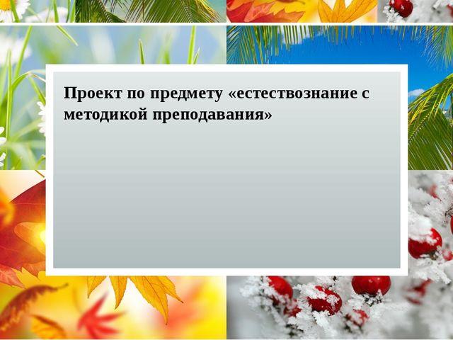 Проект по предмету «естествознание с методикой преподавания» Тема проекта: «К...