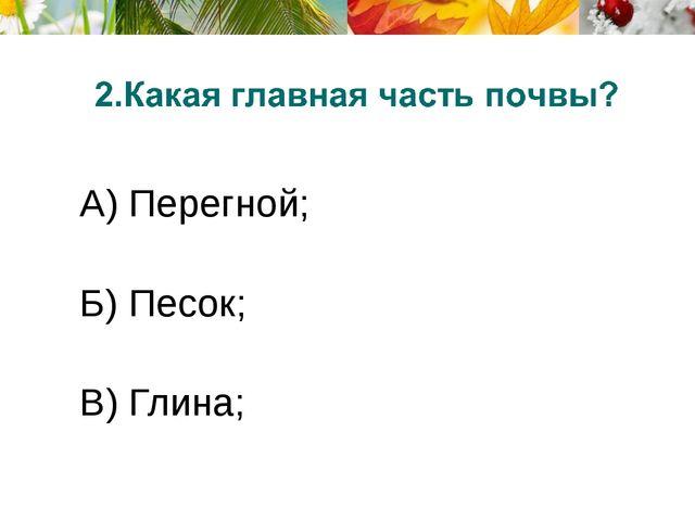 А) Перегной; Б) Песок; В) Глина;