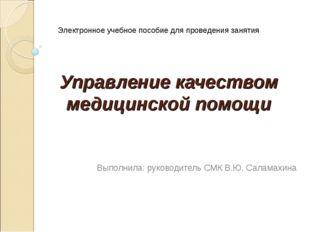 Управление качеством медицинской помощи Выполнила: руководитель СМК В.Ю. Сала