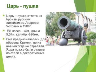 Царь - пушка Царь – пушка отлита из бронзы русским литейщиком Андреем Чоховым