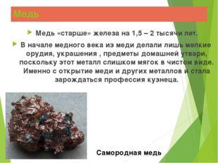 Медь Медь «старше» железа на 1,5 – 2 тысячи лет. В начале медного века из мед
