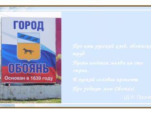 Про наш русский хлеб, обоянский труд Пусть несётся молва на сто стран. И пус