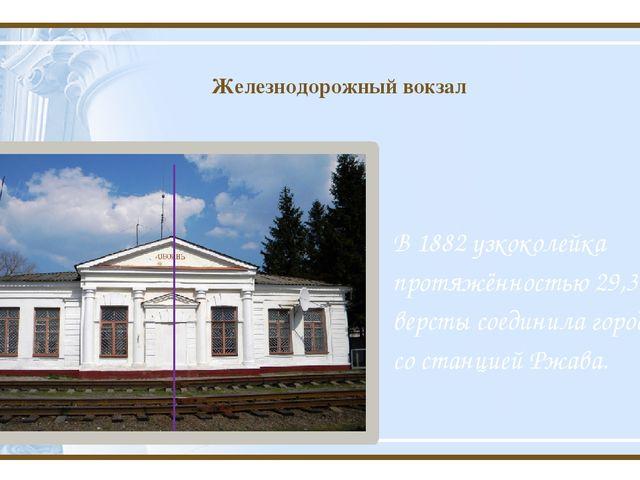 Железнодорожный вокзал В1882узкоколейка протяжённостью 29,3 версты соединил...