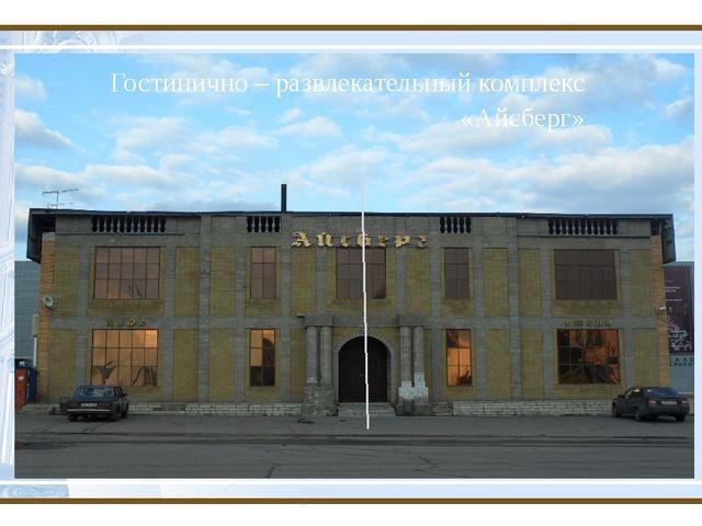 Гостинично – развлекательный комплекс «Айсберг»