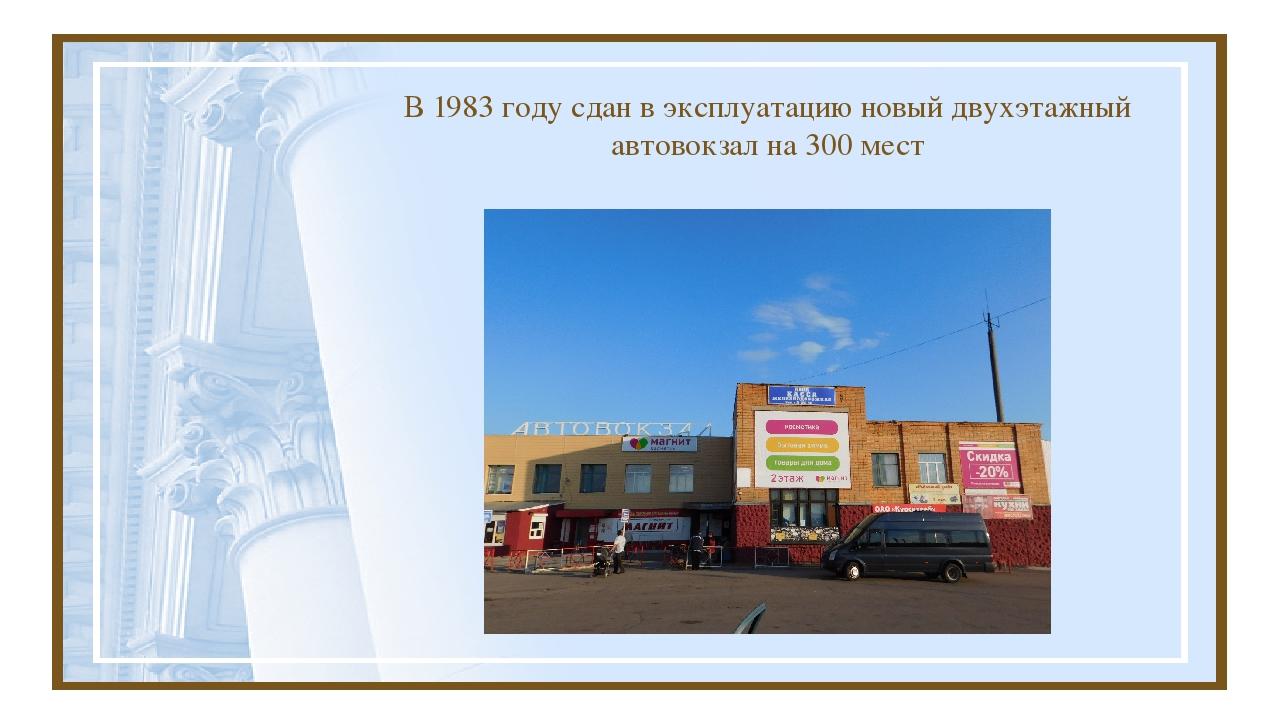 В 1983 году сдан в эксплуатацию новый двухэтажный автовокзал на 300 мест