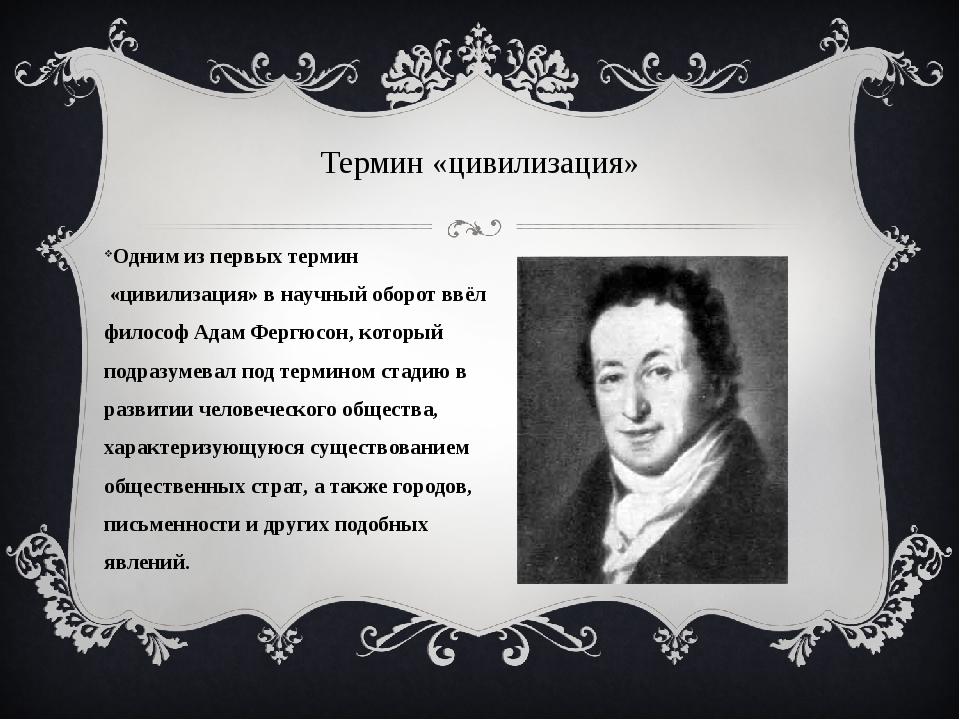 Одним из первыхтермин«цивилизация» в научный оборот ввёл философАдам Фергю...