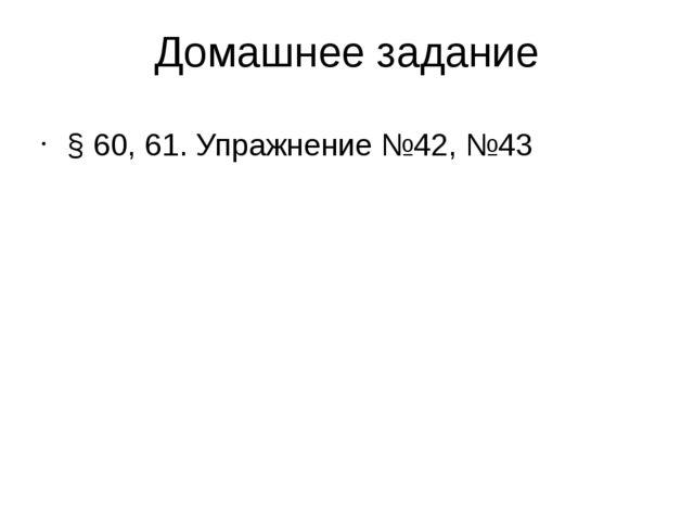 Домашнее задание § 60, 61. Упражнение №42, №43