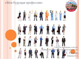«Моя будущая профессия» Учитель начальных классов «Школа №7 «Русская классиче