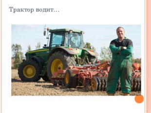 Трактор водит…