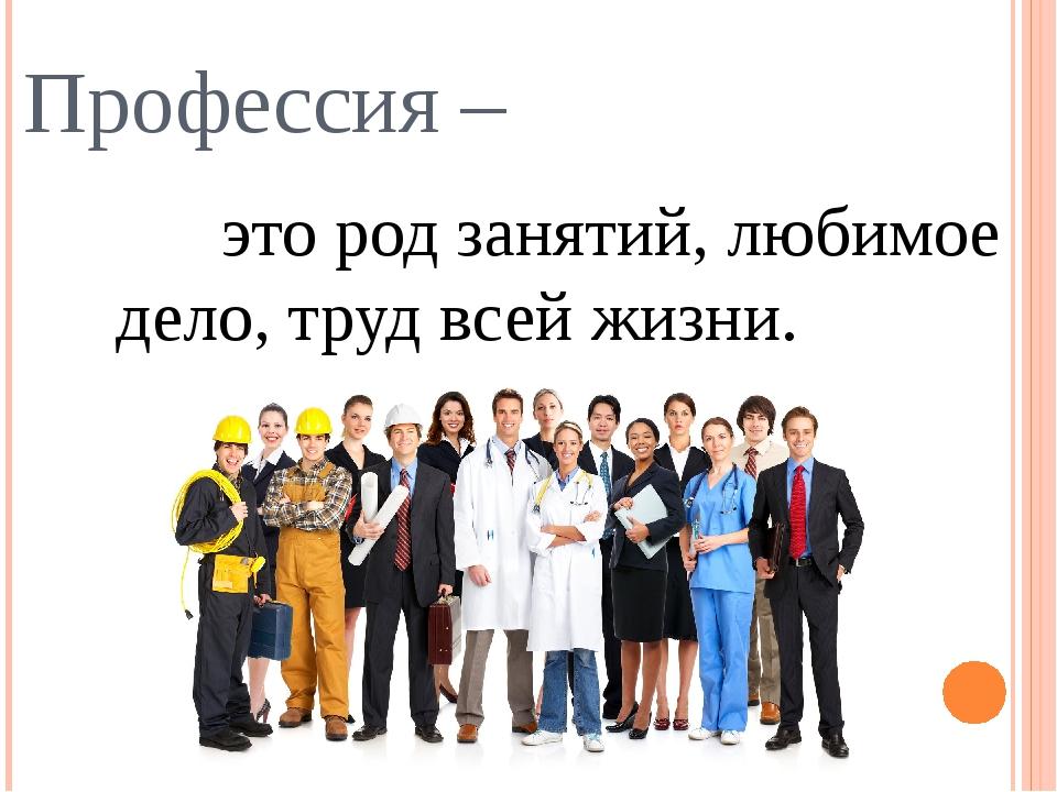 Профессия – это род занятий, любимое дело, труд всей жизни.