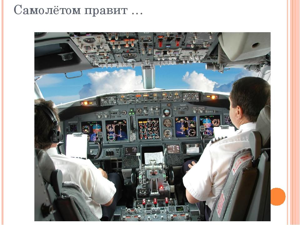 Самолётом правит …