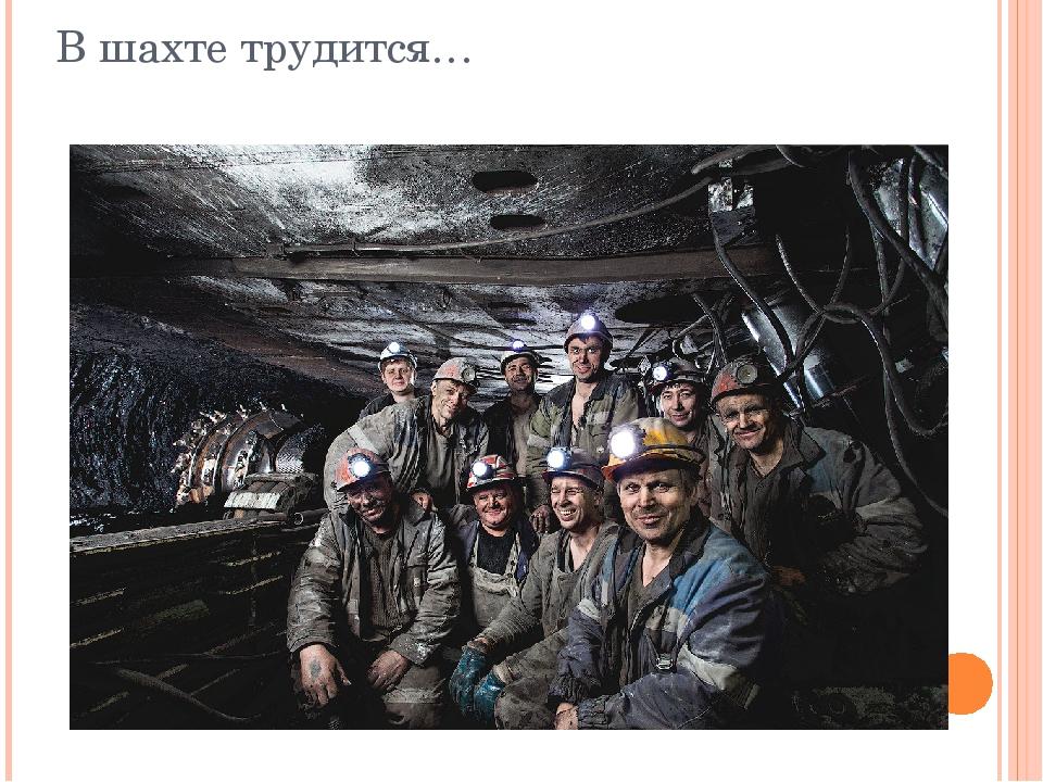 В шахте трудится…
