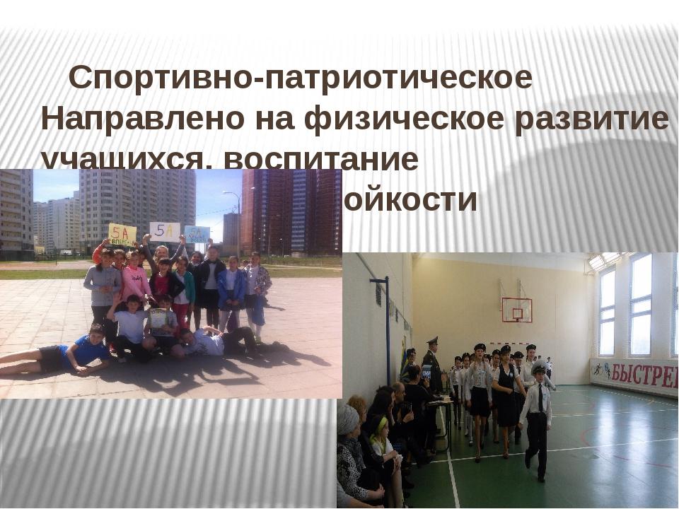 Спортивно-патриотическое Направлено на физическое развитие учащихся, воспитан...