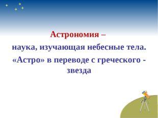 Астрономия – наука, изучающая небесные тела. «Астро» в переводе с греческого
