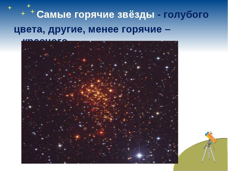 Самые горячие звёзды - голубого цвета, другие, менее горячие – красного.