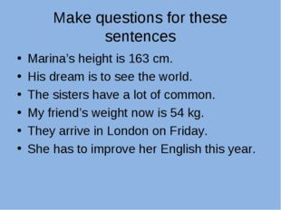 Make questions for these sentences Marina's height is 163 cm. His dream is to