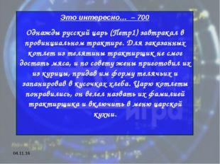 * Это интересно… – 700 Однажды русский царь (Петр1) завтракал в провинциально