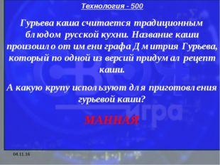* Технология - 500 Гурьева каша считается традиционным блюдом русской кухни.