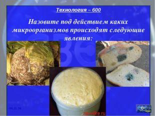 """* """" Технология – 600 Назовите под действием каких микроорганизмов происходят"""
