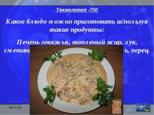 * Технология -700 Какое блюдо можно приготовить используя такие продукты: Печ