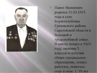 Павел Яковлевич родился 11.03.1915 года в селе Борисоглебовка Ершовского рай