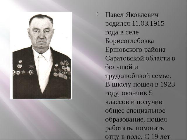 Павел Яковлевич родился 11.03.1915 года в селе Борисоглебовка Ершовского рай...