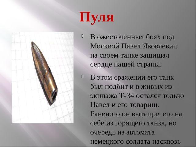 Пуля В ожесточенных боях под Москвой Павел Яковлевич на своем танке защищал с...
