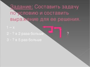 Задание: Составить задачу по условию и составить выражение для ее решения. 1