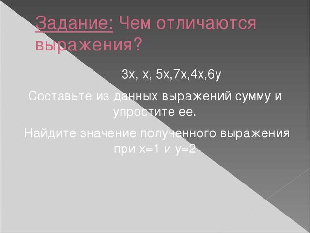 Задание: Чем отличаются выражения? 3х, х, 5х,7х,4х,6у Составьте из данных выр...