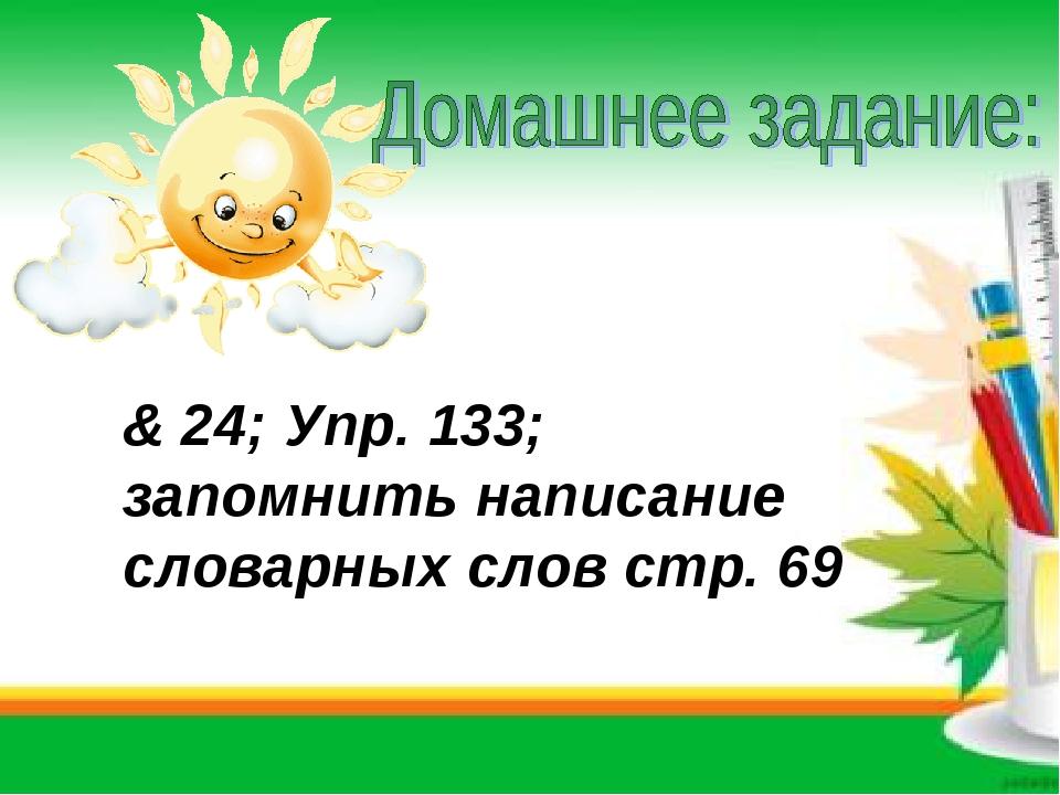 & 24; Упр. 133; запомнить написание словарных слов стр. 69