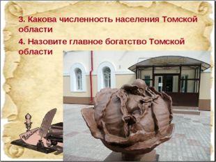 3. Какова численность населения Томской области 4. Назовите главное богатство