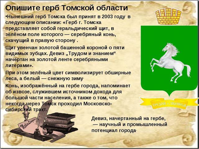 Опишите герб Томской области Нынешний герб Томска был принят в 2003 году в с...