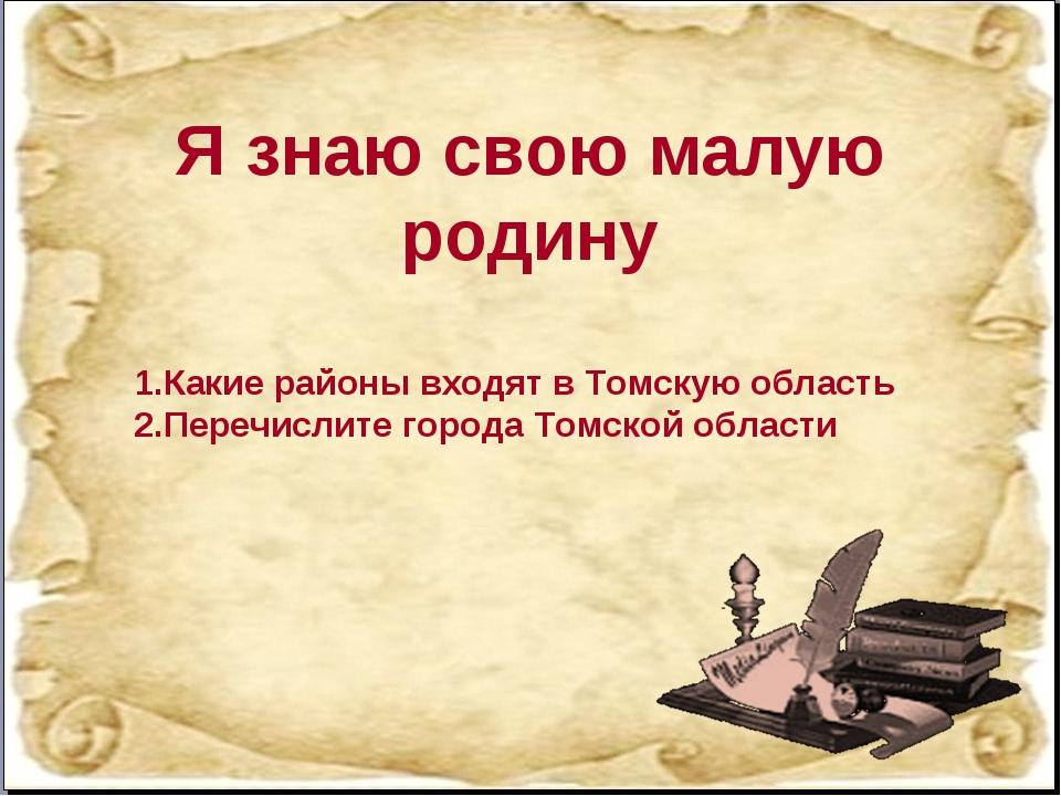 Я знаю свою малую родину Какие районы входят в Томскую область Перечислите го...
